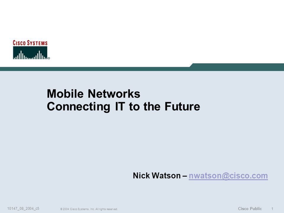 1 © 2004 Cisco Systems, Inc. All rights reserved. 10147_08_2004_c5 Cisco Public Mobile Networks Connecting IT to the Future Nick Watson – nwatson@cisc