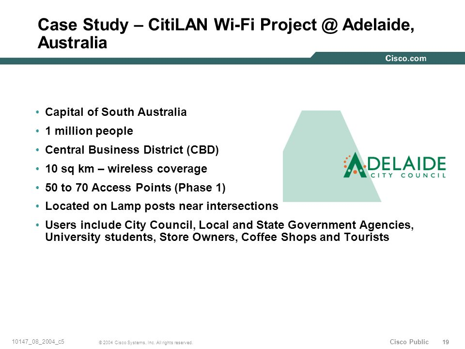 19 © 2004 Cisco Systems, Inc. All rights reserved. 10147_08_2004_c5 Cisco Public Case Study – CitiLAN Wi-Fi Project @ Adelaide, Australia Capital of S