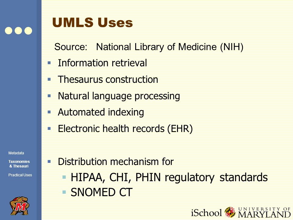 iSchool UMLS Uses Source: National Library of Medicine (NIH) Metadata Taxonomies & Thesauri Practical Uses  Information retrieval  Thesaurus construction  Natural language processing  Automated indexing  Electronic health records (EHR)  Distribution mechanism for  HIPAA, CHI, PHIN regulatory standards  SNOMED CT