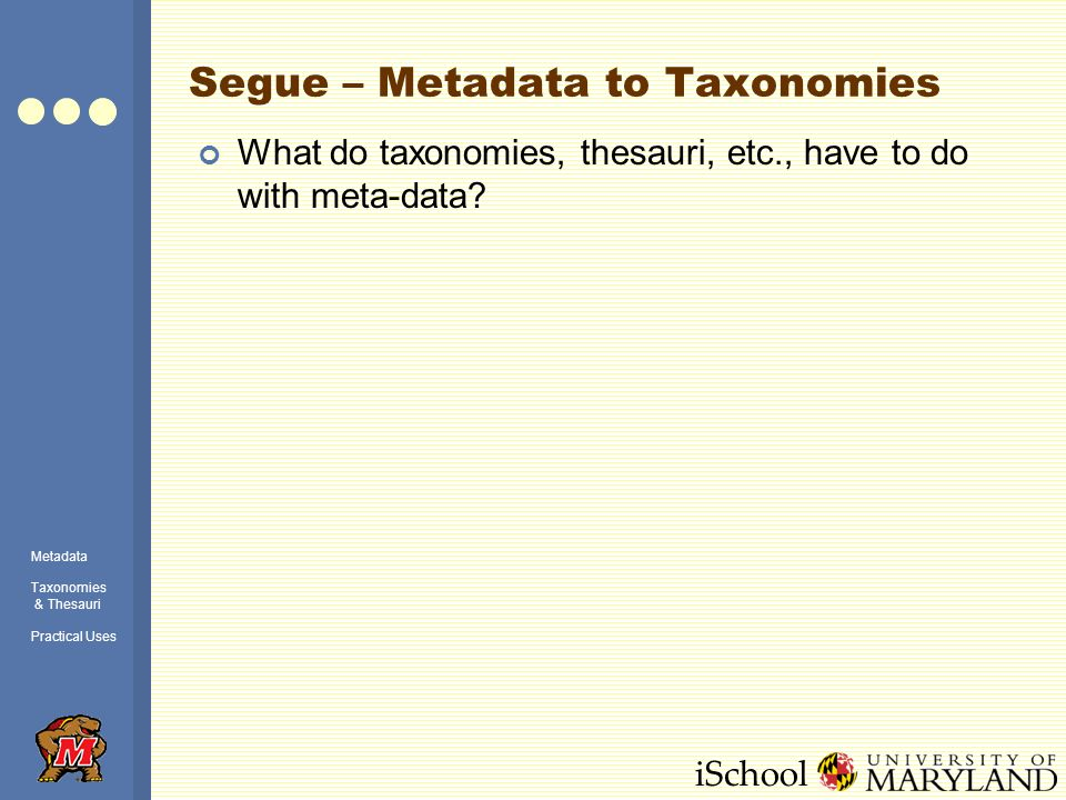 iSchool Taxonomies Organization of objects according to some principle Familiar examples: Linnaean taxonomy (for living organisms) Web directories (e.g., Yahoo or ODP) Corporate directories Organization charts Organizational structures previously discussed Metadata Taxonomies & Thesauri Practical Uses