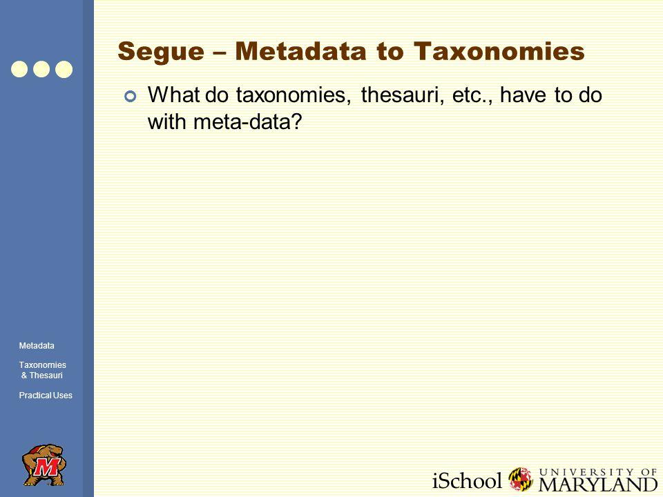 iSchool Segue – Metadata to Taxonomies What do taxonomies, thesauri, etc., have to do with meta-data.
