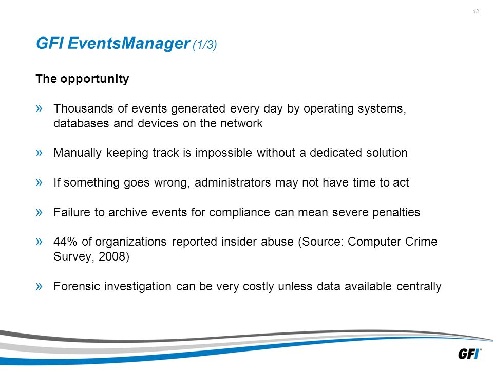 13 GFI EventsManager (1/3) The opportunity » Thousands of events generated every day by operating systems, databases and devices on the network » Manually keeping track is impossible without a dedicated solution » If something goes wrong, administrators may not have time to act » Failure to archive events for compliance can mean severe penalties » 44% of organizations reported insider abuse (Source: Computer Crime Survey, 2008) » Forensic investigation can be very costly unless data available centrally