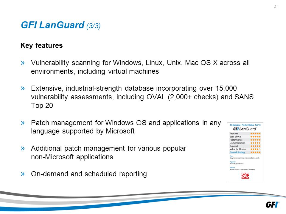 21 GFI LanGuard (3/3) Key features » Vulnerability scanning for Windows, Linux, Unix, Mac OS X across all environments, including virtual machines » Extensive, industrial-strength database incorporating over 15,000 vulnerability assessments, including OVAL (2,000+ checks) and SANS Top 20 » Patch management for Windows OS and applications in any language supported by Microsoft » Additional patch management for various popular non-Microsoft applications » On-demand and scheduled reporting