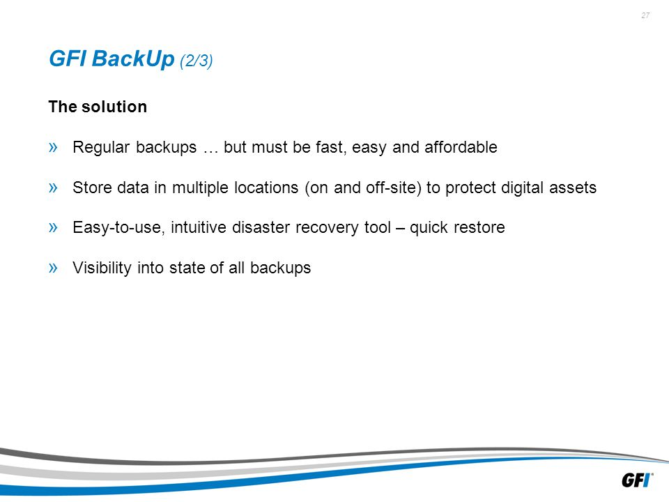 27 GFI BackUp (2/3) The solution » Regular backups … but must be fast, easy and affordable » Store data in multiple locations (on and off-site) to protect digital assets » Easy-to-use, intuitive disaster recovery tool – quick restore » Visibility into state of all backups