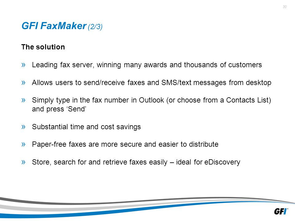 30 GFI FaxMaker (2/3) The solution » Leading fax server, winning many awards and thousands of customers » Allows users to send/receive faxes and SMS/text messages from desktop » Simply type in the fax number in Outlook (or choose from a Contacts List) and press 'Send' » Substantial time and cost savings » Paper-free faxes are more secure and easier to distribute » Store, search for and retrieve faxes easily – ideal for eDiscovery