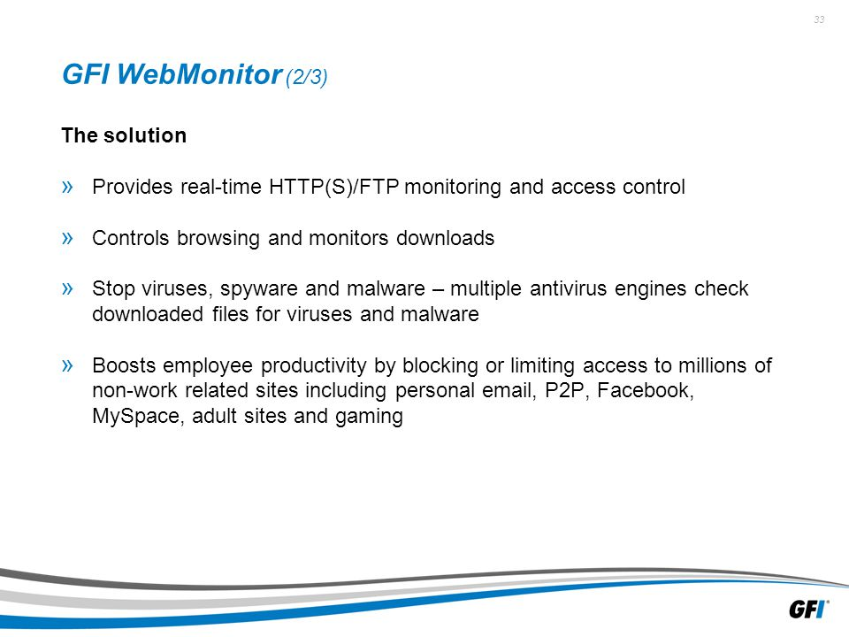 33 GFI WebMonitor (2/3) The solution » Provides real-time HTTP(S)/FTP monitoring and access control » Controls browsing and monitors downloads » Stop viruses, spyware and malware – multiple antivirus engines check downloaded files for viruses and malware » Boosts employee productivity by blocking or limiting access to millions of non-work related sites including personal email, P2P, Facebook, MySpace, adult sites and gaming
