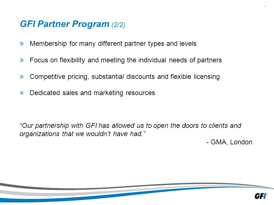 4 GFI Partner Program (2/2) » Membership for many different partner types and levels » Focus on flexibility and meeting the individual needs of partners » Competitive pricing, substantial discounts and flexible licensing » Dedicated sales and marketing resources Our partnership with GFI has allowed us to open the doors to clients and organizations that we wouldn't have had. - GMA, London