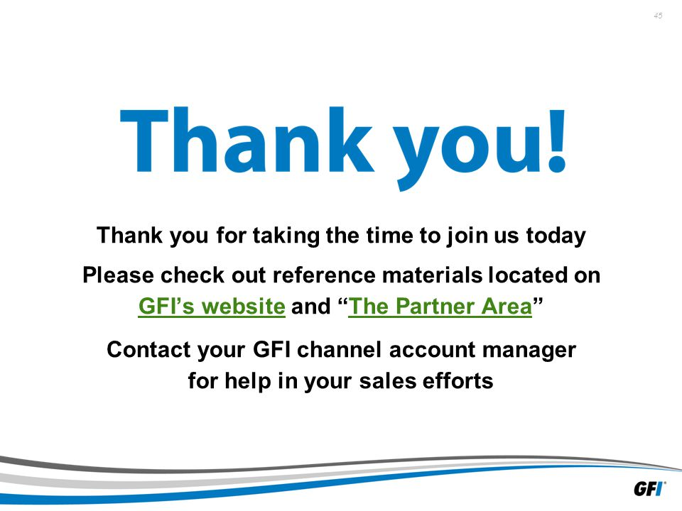 45 Thank you for taking the time to join us today Please check out reference materials located on GFI's website and The Partner Area GFI's websiteThe Partner Area Contact your GFI channel account manager for help in your sales efforts