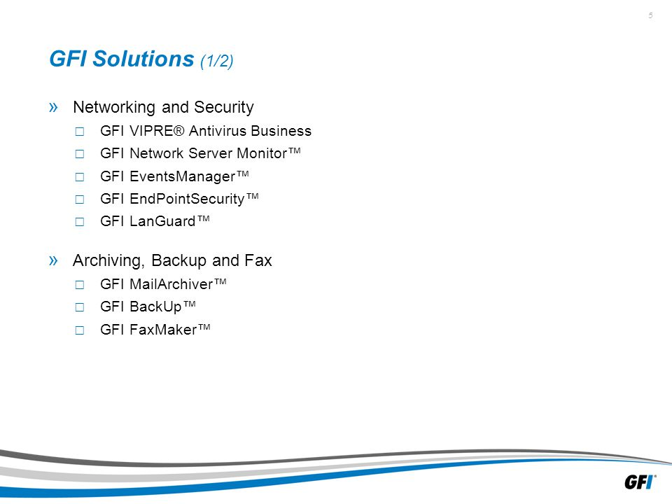 5 GFI Solutions (1/2) » Networking and Security □ GFI VIPRE® Antivirus Business □ GFI Network Server Monitor™ □ GFI EventsManager™ □ GFI EndPointSecurity™ □ GFI LanGuard™ » Archiving, Backup and Fax □ GFI MailArchiver™ □ GFI BackUp™ □ GFI FaxMaker™