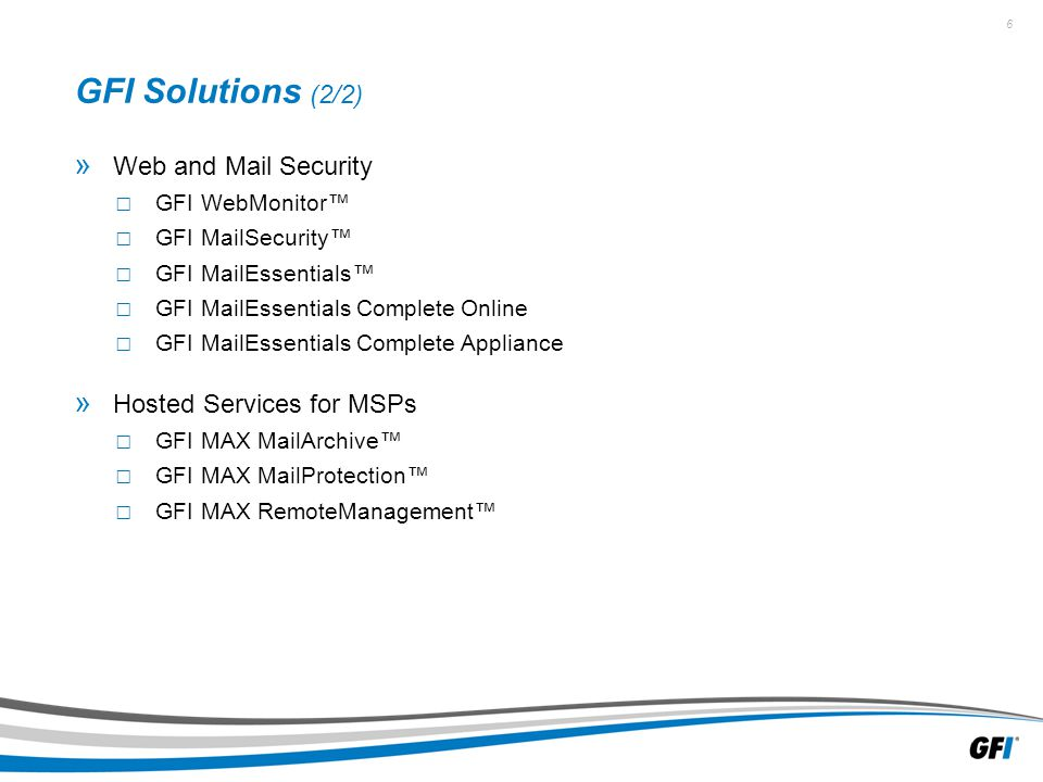 6 GFI Solutions (2/2) » Web and Mail Security □ GFI WebMonitor™ □ GFI MailSecurity™ □ GFI MailEssentials™ □ GFI MailEssentials Complete Online □ GFI MailEssentials Complete Appliance » Hosted Services for MSPs □ GFI MAX MailArchive™ □ GFI MAX MailProtection™ □ GFI MAX RemoteManagement™