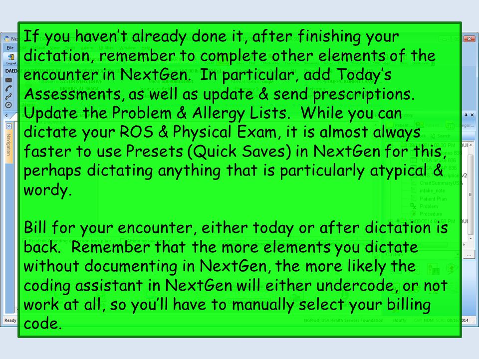If you haven't already done it, after finishing your dictation, remember to complete other elements of the encounter in NextGen. In particular, add To