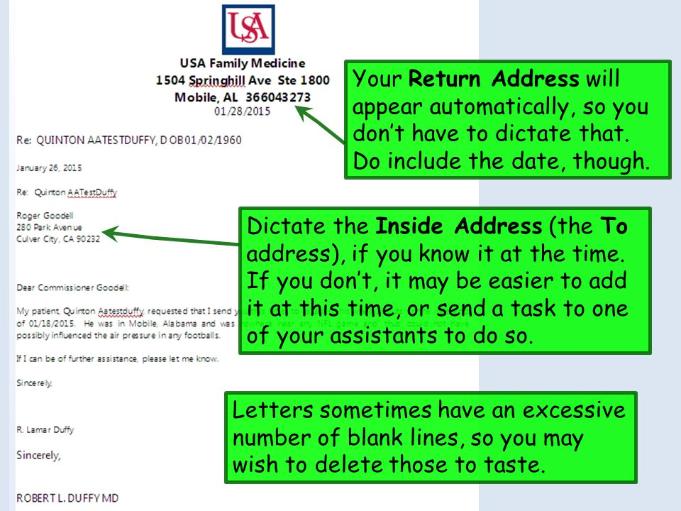 Your Return Address will appear automatically, so you don't have to dictate that. Do include the date, though. Dictate the Inside Address (the To addr