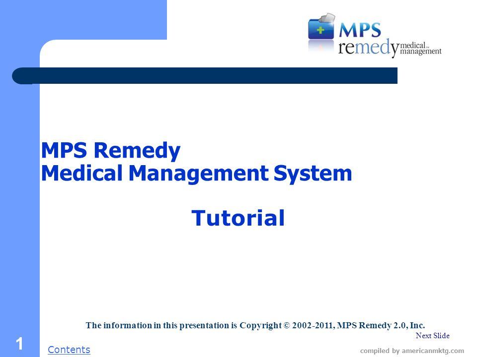 Next Slide Contents compiled by americanmktg.com 1 MPS Remedy Medical Management System Tutorial The information in this presentation is Copyright © 2002-2011, MPS Remedy 2.0, Inc.