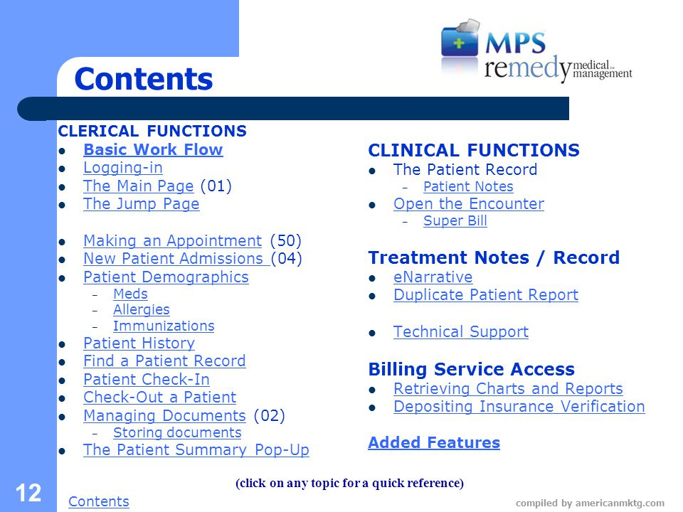 Next Slide Contents compiled by americanmktg.com 12 Contents CLERICAL FUNCTIONS Basic Work Flow Logging-in The Main Page (01) The Main Page The Jump Page Making an Appointment (50) Making an Appointment New Patient Admissions (04) New Patient Admissions Patient Demographics – Meds Meds – Allergies Allergies – Immunizations Immunizations Patient History Find a Patient Record Patient Check-In Check-Out a Patient Managing Documents (02) Managing Documents – Storing documents Storing documents The Patient Summary Pop-Up CLINICAL FUNCTIONS The Patient Record – Patient Notes Patient Notes Open the Encounter – Super Bill Super Bill Treatment Notes / Record eNarrative Duplicate Patient Report Technical Support Billing Service Access Retrieving Charts and Reports Depositing Insurance Verification Added Features (click on any topic for a quick reference)