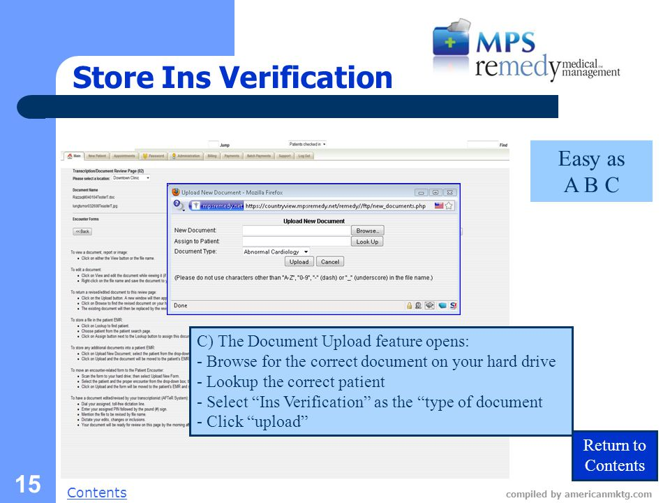 Next Slide Contents compiled by americanmktg.com 15 Store Ins Verification C) The Document Upload feature opens: - Browse for the correct document on your hard drive - Lookup the correct patient - Select Ins Verification as the type of document - Click upload Return to Contents Easy as A B C