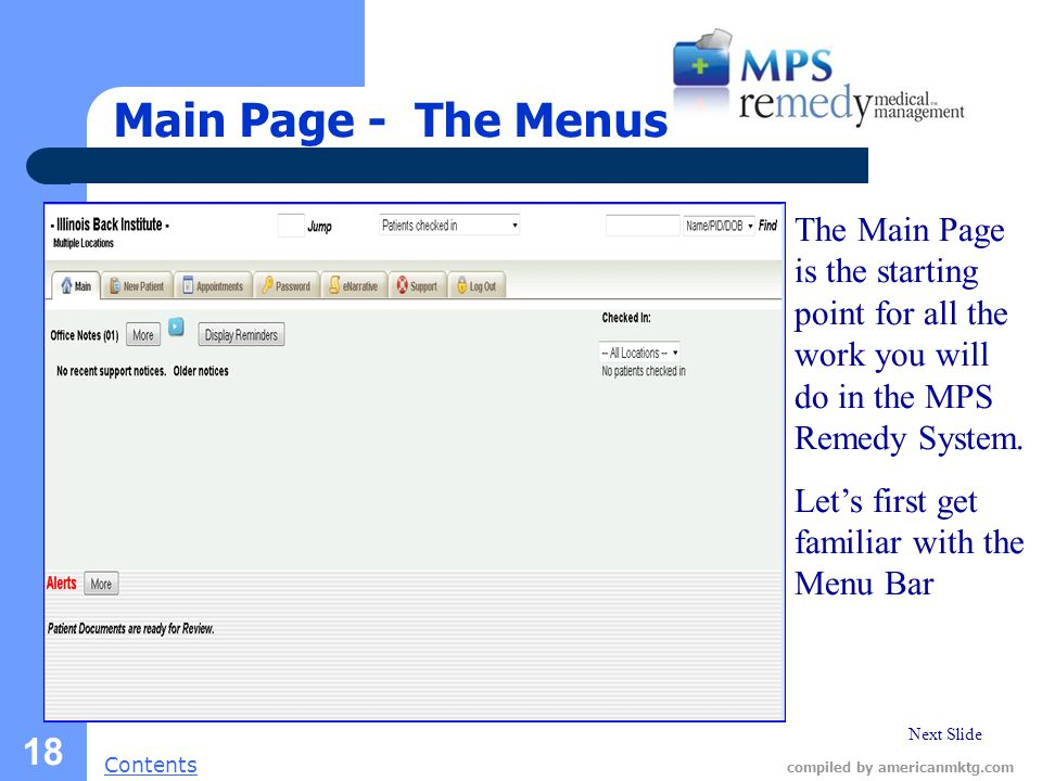 Next Slide Contents compiled by americanmktg.com 18 Main Page - The Menus The Main Page is the starting point for all the work you will do in the MPS Remedy System.