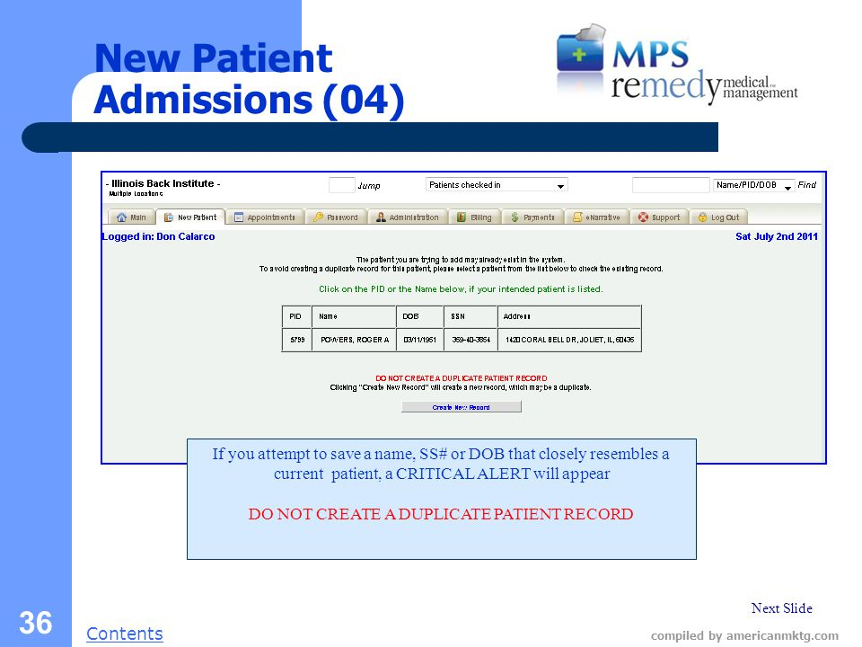 Next Slide Contents compiled by americanmktg.com 36 New Patient Admissions (04) If you attempt to save a name, SS# or DOB that closely resembles a current patient, a CRITICAL ALERT will appear DO NOT CREATE A DUPLICATE PATIENT RECORD
