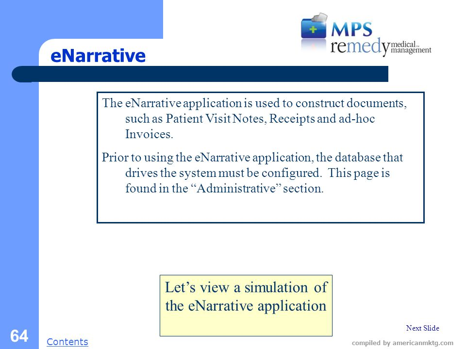 Next Slide Contents compiled by americanmktg.com 64 eNarrative The eNarrative application is used to construct documents, such as Patient Visit Notes, Receipts and ad-hoc Invoices.