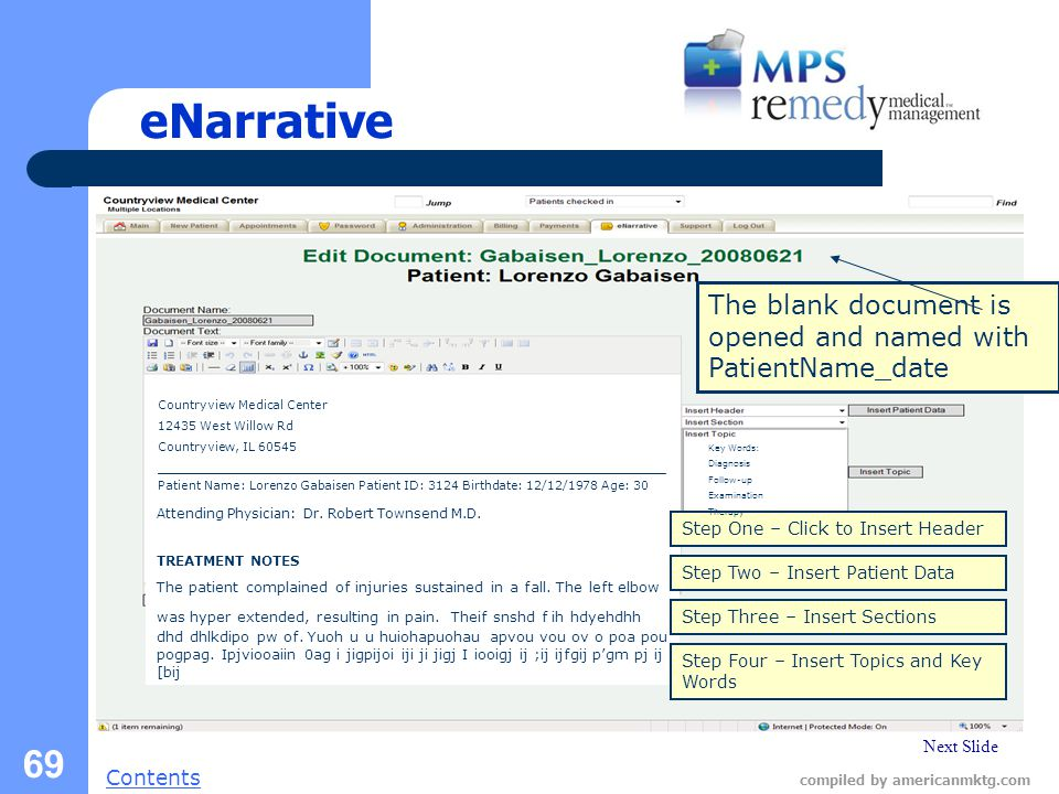 Next Slide Contents compiled by americanmktg.com 69 eNarrative The blank document is opened and named with PatientName_date Step One – Click to Insert Header Countryview Medical Center 12435 West Willow Rd Countryview, IL 60545 ___________________________________________________________________ Patient Name: Lorenzo Gabaisen Patient ID: 3124 Birthdate: 12/12/1978 Age: 30 Key Words: Diagnosis Follow-up Examination Therapy Attending Physician: Dr.