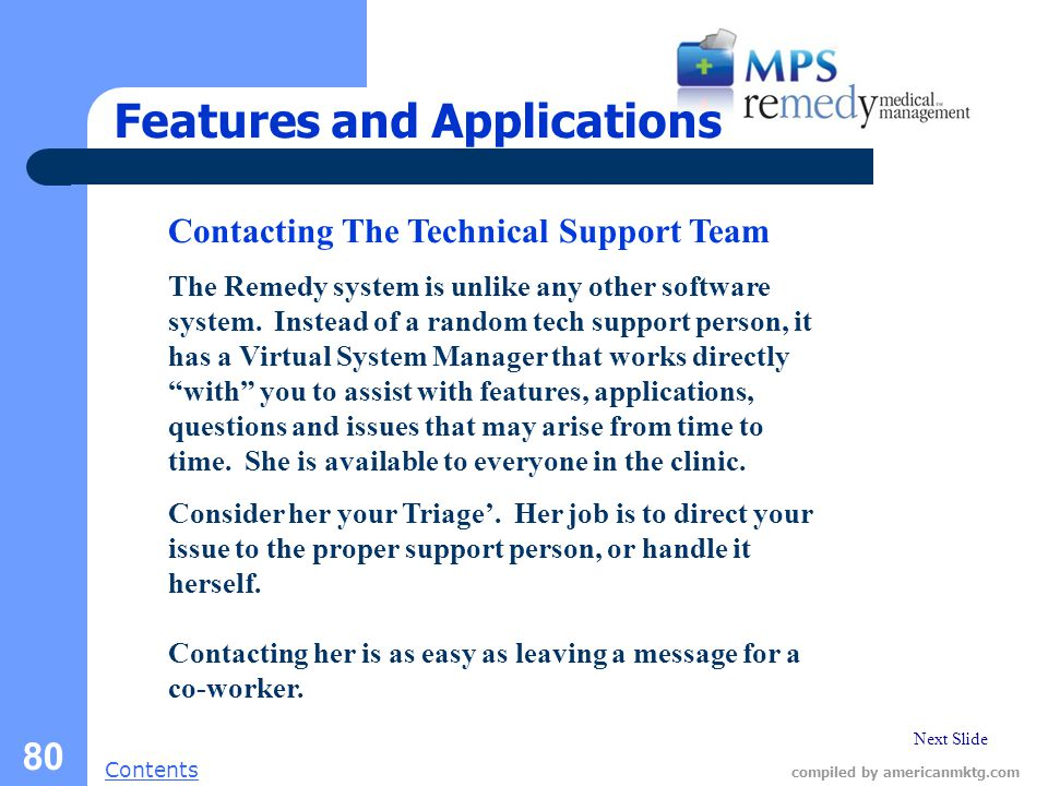 Next Slide Contents compiled by americanmktg.com 80 Features and Applications Contacting The Technical Support Team The Remedy system is unlike any other software system.