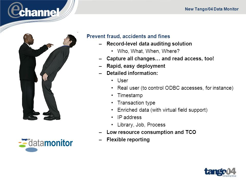 New Tango/04 Data Monitor – Advanced Reporting Flexible reporting simplifies your job –Enforce your security policy –Detect fraud and misuse of data –Comply with regulations –Easy to read, color coded, customizable reports