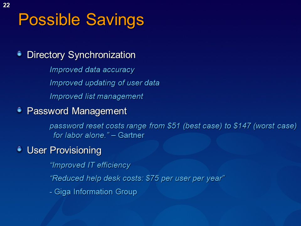 22 Possible Savings Directory Synchronization Improved data accuracy Improved updating of user data Improved list management Password Management password reset costs range from $51 (best case) to $147 (worst case) for labor alone. – Gartner User Provisioning Improved IT efficiency Reduced help desk costs: $75 per user per year - Giga Information Group