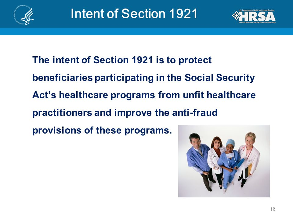 Intent of Section 1921 The intent of Section 1921 is to protect beneficiaries participating in the Social Security Act's healthcare programs from unfit healthcare practitioners and improve the anti-fraud provisions of these programs.