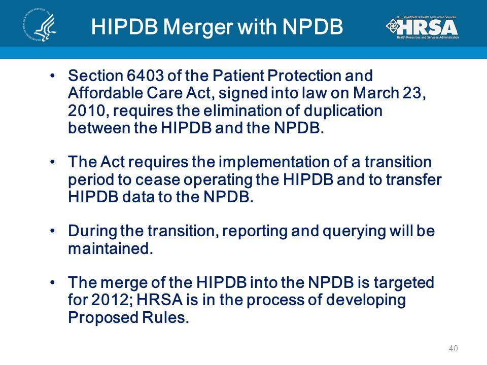 HIPDB Merger with NPDB Section 6403 of the Patient Protection and Affordable Care Act, signed into law on March 23, 2010, requires the elimination of duplication between the HIPDB and the NPDB.