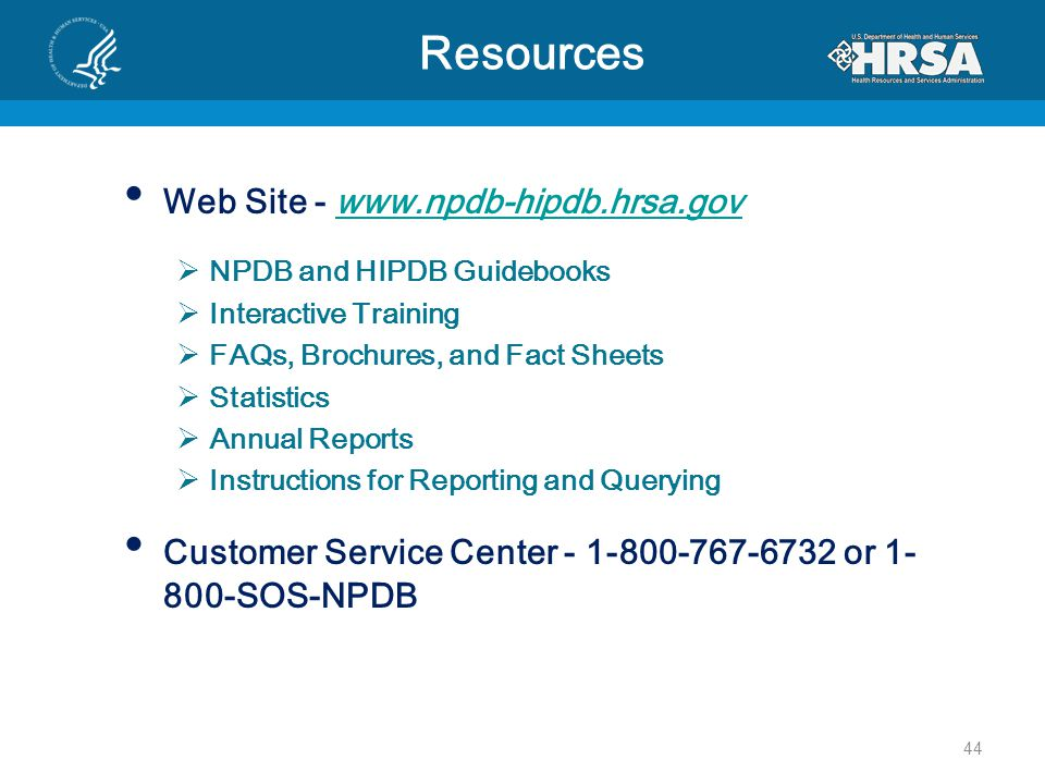 Resources Web Site - www.npdb-hipdb.hrsa.govwww.npdb-hipdb.hrsa.gov  NPDB and HIPDB Guidebooks  Interactive Training  FAQs, Brochures, and Fact Sheets  Statistics  Annual Reports  Instructions for Reporting and Querying Customer Service Center - 1-800-767-6732 or 1- 800-SOS-NPDB 44