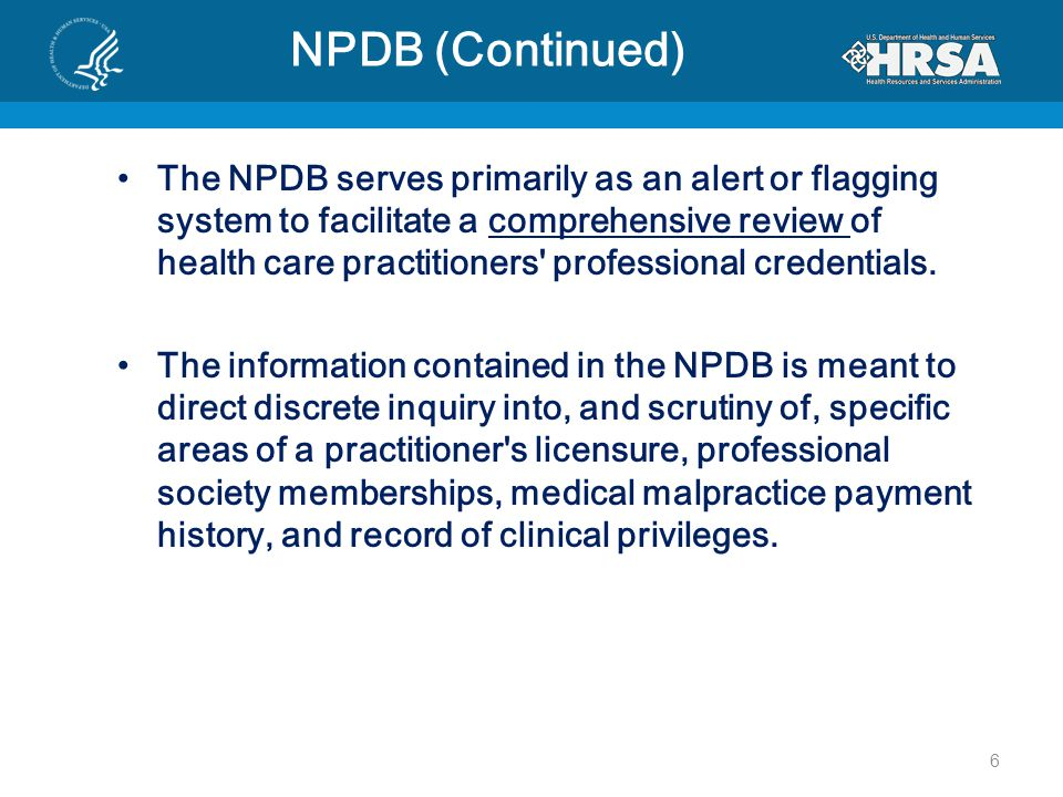 NPDB (Continued) The NPDB serves primarily as an alert or flagging system to facilitate a comprehensive review of health care practitioners professional credentials.