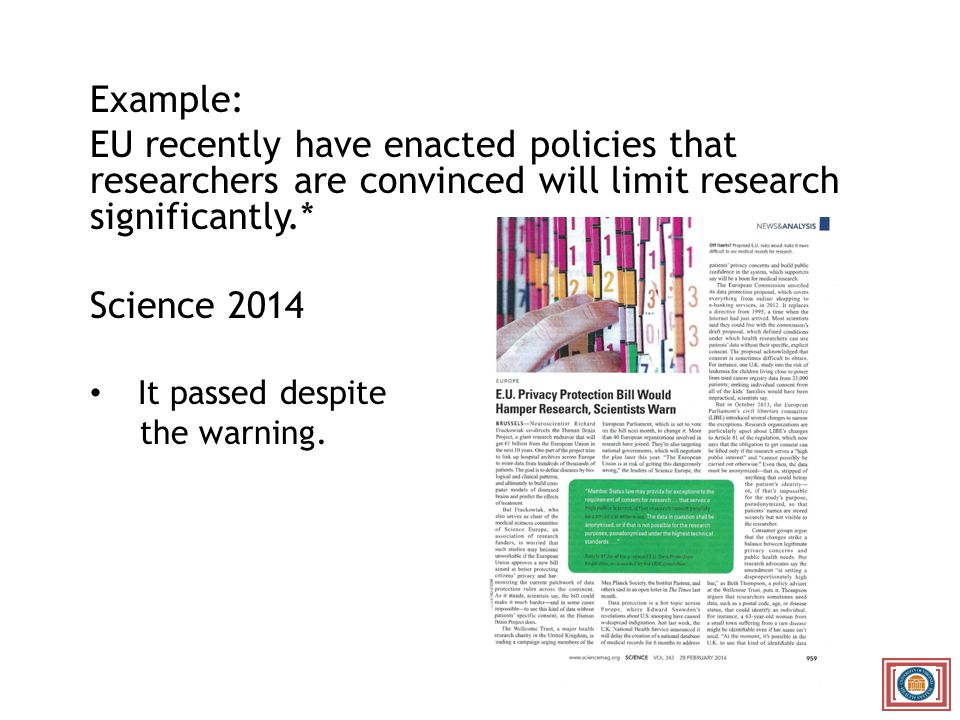 Example: EU recently have enacted policies that researchers are convinced will limit research significantly.* Science 2014 It passed despite the warning.