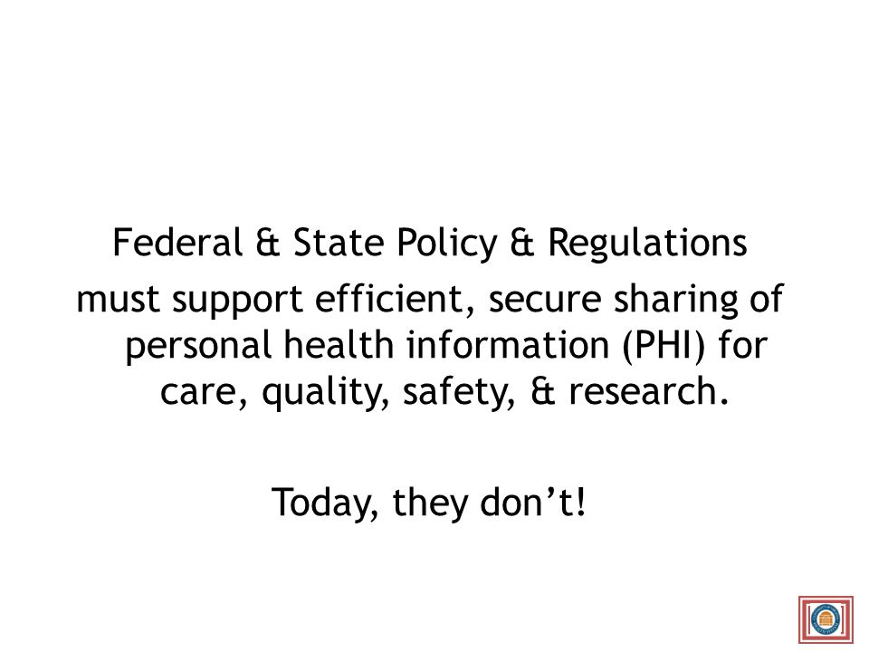 Federal & State Policy & Regulations must support efficient, secure sharing of personal health information (PHI) for care, quality, safety, & research.