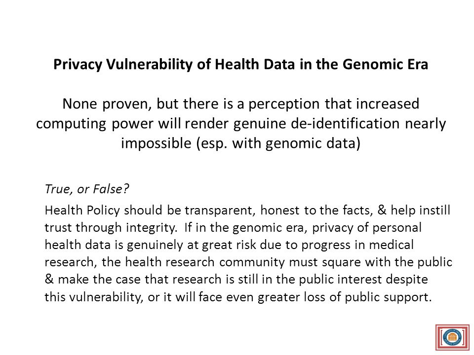 Privacy Vulnerability of Health Data in the Genomic Era None proven, but there is a perception that increased computing power will render genuine de-identification nearly impossible (esp.