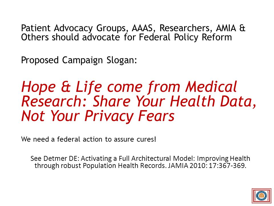 Patient Advocacy Groups, AAAS, Researchers, AMIA & Others should advocate for Federal Policy Reform Proposed Campaign Slogan: Hope & Life come from Medical Research: Share Your Health Data, Not Your Privacy Fears We need a federal action to assure cures.
