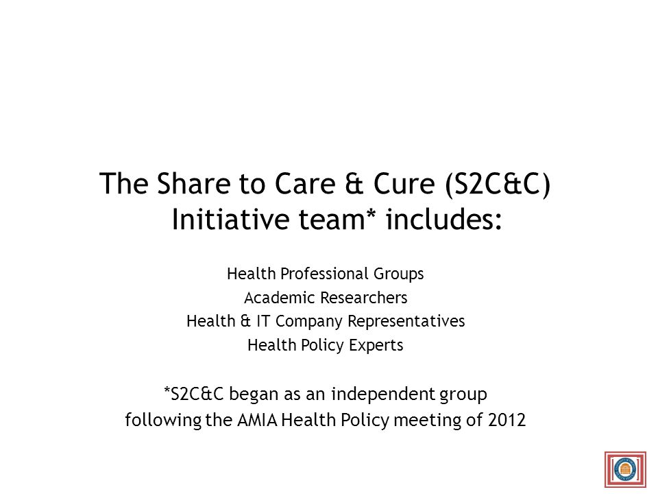 The Share to Care & Cure (S2C&C) Initiative team* includes: Health Professional Groups Academic Researchers Health & IT Company Representatives Health Policy Experts *S2C&C began as an independent group following the AMIA Health Policy meeting of 2012