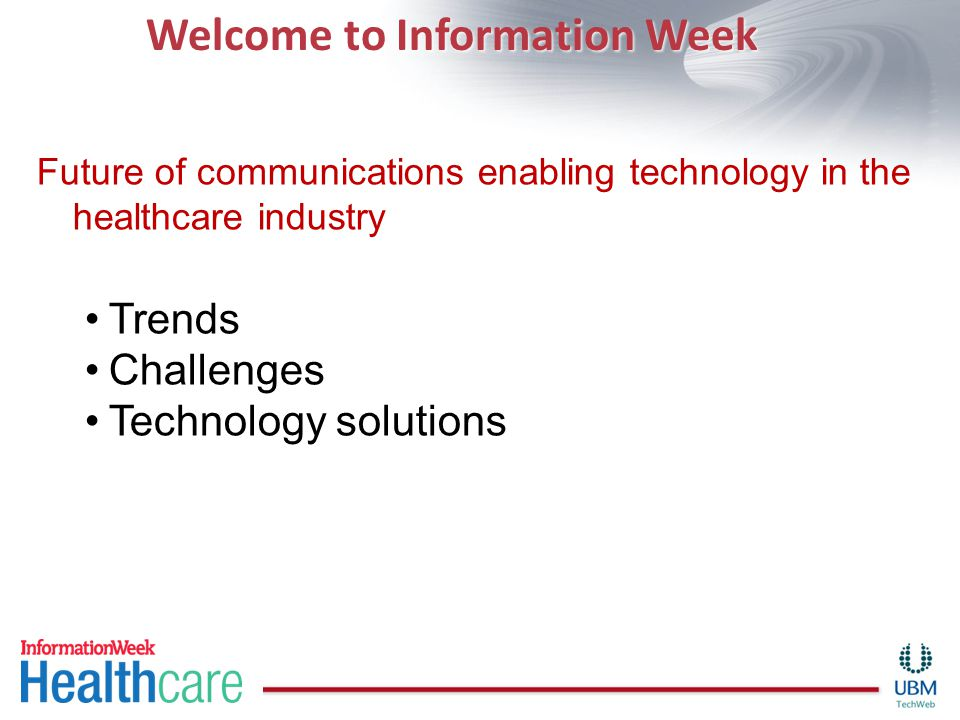 Welcome to Information Week Future of communications enabling technology in the healthcare industry Trends Challenges Technology solutions