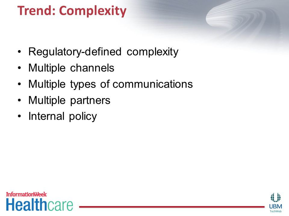 Trend: Complexity Regulatory-defined complexity Multiple channels Multiple types of communications Multiple partners Internal policy