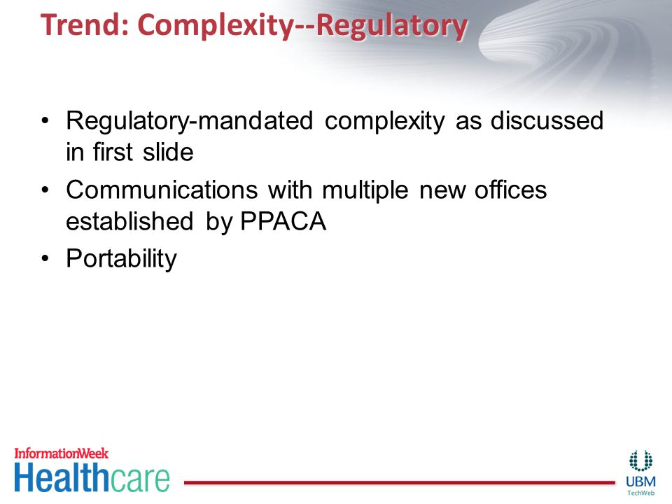 Trend: Complexity--Regulatory Regulatory-mandated complexity as discussed in first slide Communications with multiple new offices established by PPACA Portability