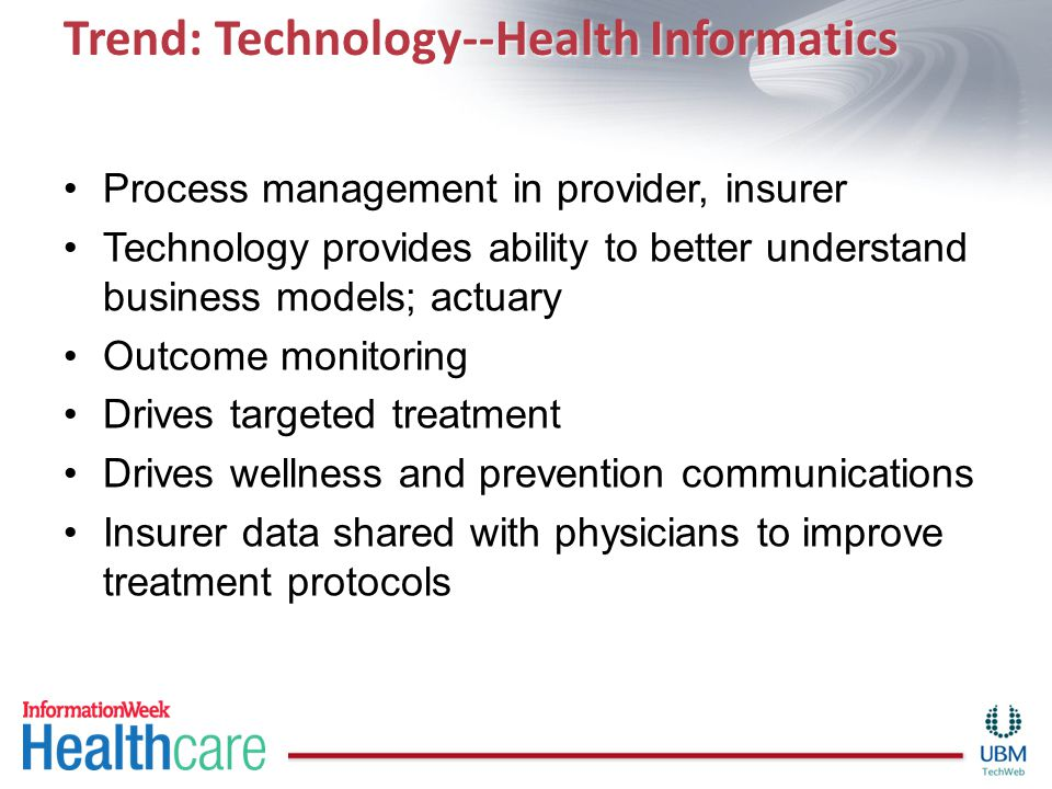 Trend: Technology--Health Informatics Process management in provider, insurer Technology provides ability to better understand business models; actuary Outcome monitoring Drives targeted treatment Drives wellness and prevention communications Insurer data shared with physicians to improve treatment protocols