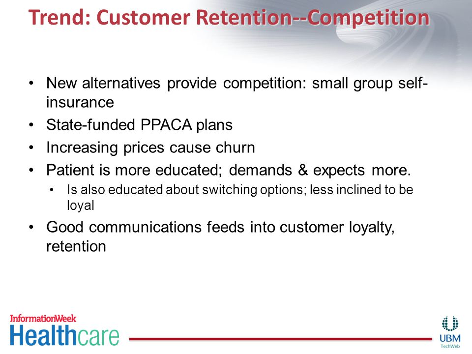 Trend: Customer Retention--Competition New alternatives provide competition: small group self- insurance State-funded PPACA plans Increasing prices ca