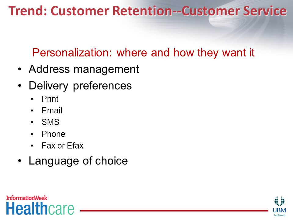 Trend: Customer Retention--Customer Service Personalization: where and how they want it Address management Delivery preferences Print Email SMS Phone