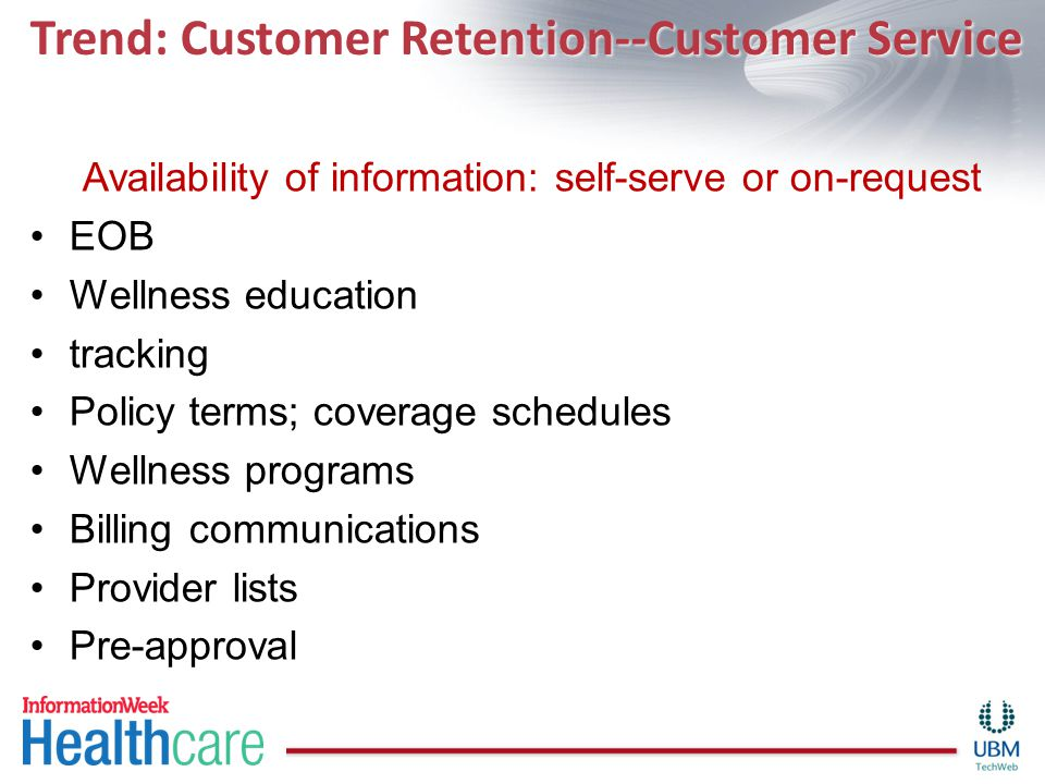 Trend: Customer Retention--Customer Service Availability of information: self-serve or on-request EOB Wellness education tracking Policy terms; coverage schedules Wellness programs Billing communications Provider lists Pre-approval