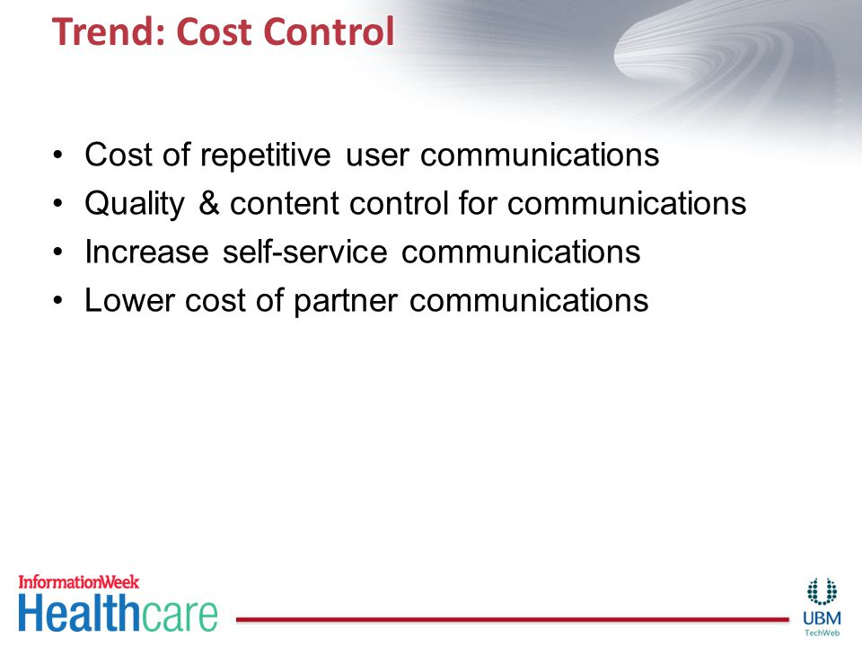 Trend: Cost Control Cost of repetitive user communications Quality & content control for communications Increase self-service communications Lower cos