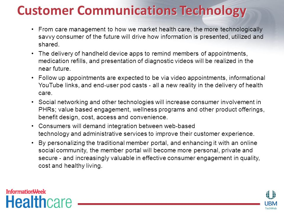 Customer Communications Technology From care management to how we market health care, the more technologically savvy consumer of the future will drive how information is presented, utilized and shared.