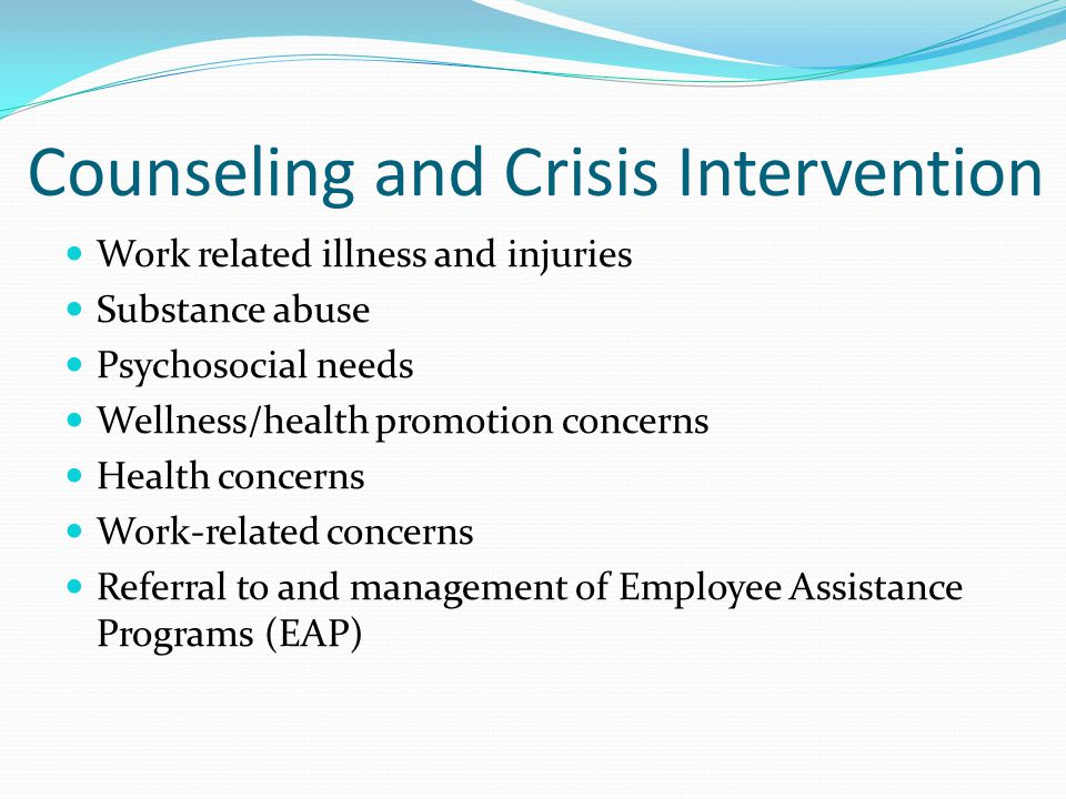 Counseling and Crisis Intervention Work related illness and injuries Substance abuse Psychosocial needs Wellness/health promotion concerns Health concerns Work-related concerns Referral to and management of Employee Assistance Programs (EAP)