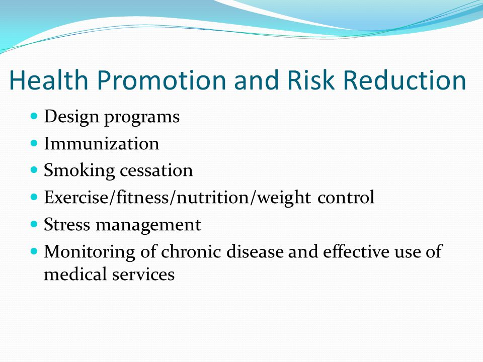 Health Promotion and Risk Reduction Design programs Immunization Smoking cessation Exercise/fitness/nutrition/weight control Stress management Monitoring of chronic disease and effective use of medical services