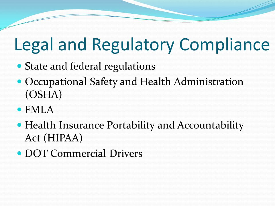 Legal and Regulatory Compliance State and federal regulations Occupational Safety and Health Administration (OSHA) FMLA Health Insurance Portability and Accountability Act (HIPAA) DOT Commercial Drivers