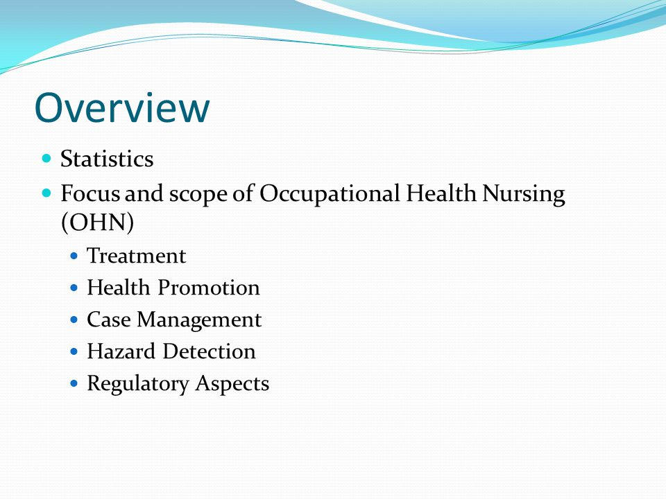Overview Statistics Focus and scope of Occupational Health Nursing (OHN) Treatment Health Promotion Case Management Hazard Detection Regulatory Aspects