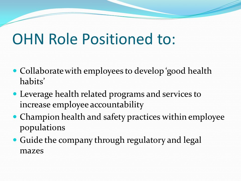 OHN Role Positioned to: Collaborate with employees to develop 'good health habits' Leverage health related programs and services to increase employee accountability Champion health and safety practices within employee populations Guide the company through regulatory and legal mazes