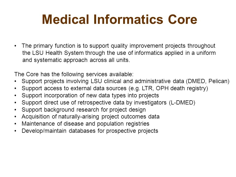 Medical Informatics Core The primary function is to support quality improvement projects throughout the LSU Health System through the use of informatics applied in a uniform and systematic approach across all units.